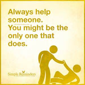 Always help someone you might be the only one that does by unknown