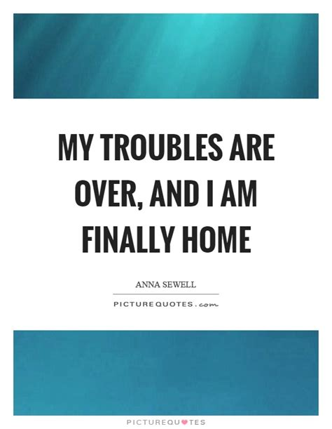 my troubles are and i am finally home picture quotes