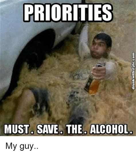 Meme Alcoholic Guy - priorities must save the alcohol my guy funny meme on sizzle