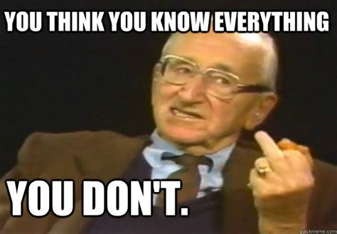 I Don T Believe You Meme - you think you know everything you don t f u hayek