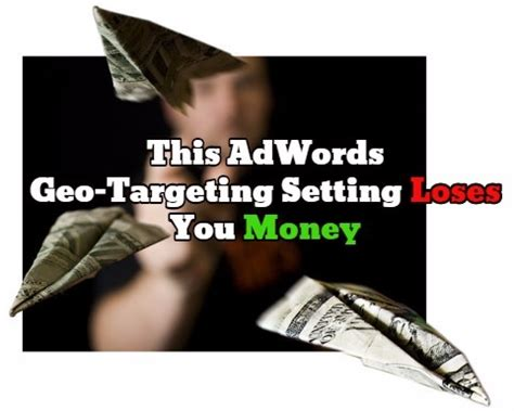 easily lose tons of money with this adwords geo targeting