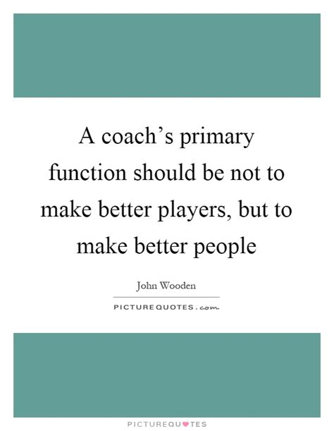 Should Not Make by A Coach S Primary Function Should Be Not To Make Better