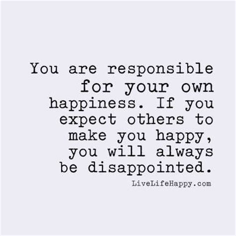 meaning of take responsibility of your own happiness you are responsible for your own happiness if you expect others to make you happy you will