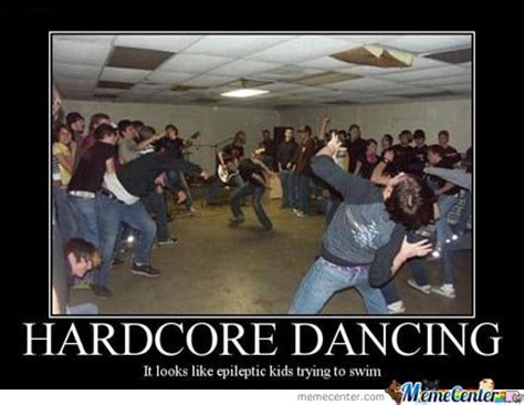 Hardcore Memes - hardcore dancing is awesome but looks like by