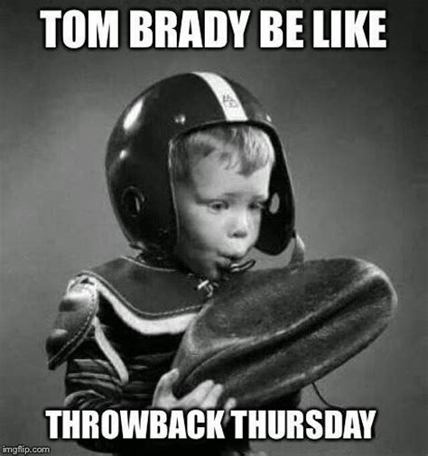 Throwback Thursday Meme - 22 meme internet tom brady be like throwback thursday