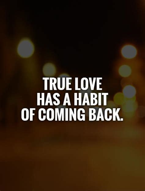 Is House Coming Back by True Has A Habit Of Coming Back Picture Quotes