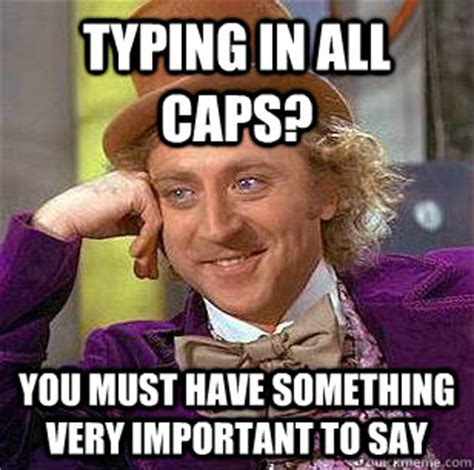 Caps Meme - typing in all caps you must have something very important