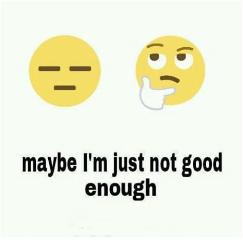 Not Good Enough Meme - maybe i m just not good enough meme on sizzle