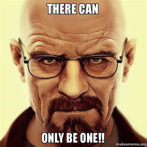 There Can Only Be One Meme - there can only be one walter white breaking bad make