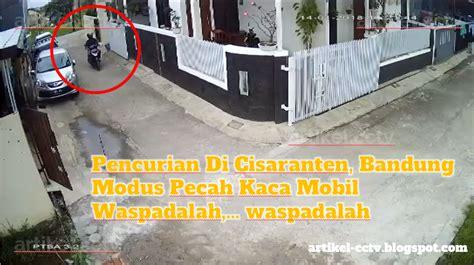 Cctv Di Bandung pencurian di cisaranten bandung dengan modus pecah kaca mobil tukang cctv