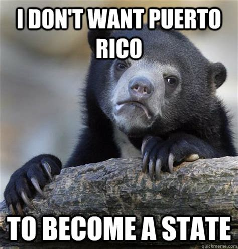 Puerto Rico Meme - i don t want puerto rico to become a state confession