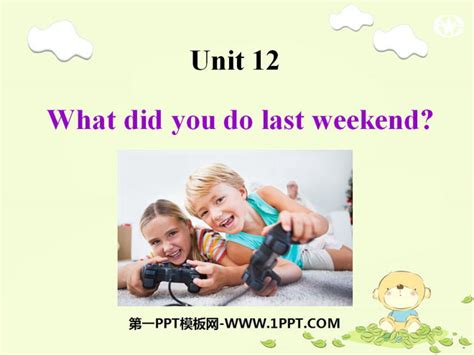 What Did You Last by What Did You Do Last Weekend Ppt课件3 第一ppt
