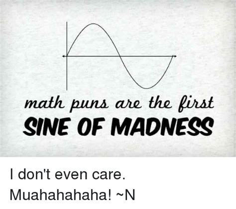 I Dont Even Care Meme - math puns are the pirst sine of madness i don t even care