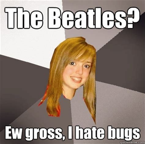 the beatles ew gross i hate bugs musically oblivious