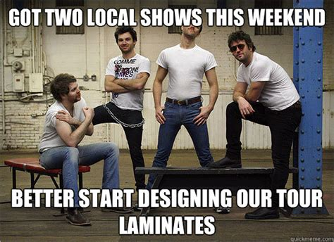 Local Memes - got two local shows this weekend better start designing