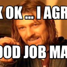 I Agree Meme - ok ok i agree good job man memes com