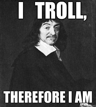 Descartes Meme - i troll therefore i am ren descartes quickmeme