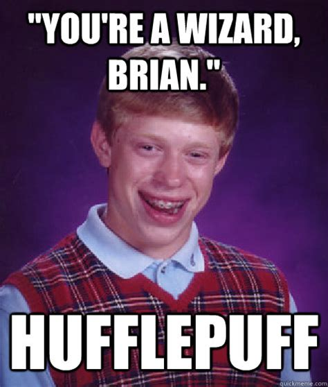 Wizard Memes - quot you re a wizard brian quot hufflepuff bad luck brian
