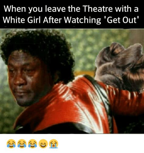 Get The Fuck Out Meme - when you leave the theatre with a white girl after