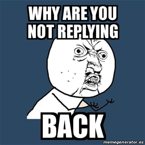 Why You Not Meme - meme y u no why are you not replying back 21005721