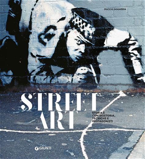 street art un libro sull arte di strada giunti editore