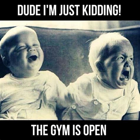 Gym Humor Memes - quot dude i m just kidding the gym is open quot exercise humor