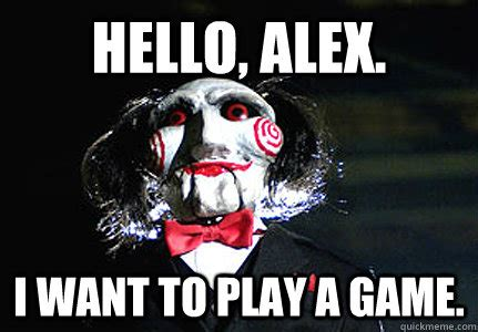 Want To Play A Game Meme - hello alex i want to play a game jigsaw quickmeme