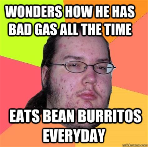 has bad gas wonders how he has bad gas all the time eats bean burritos everyday butthurt dweller