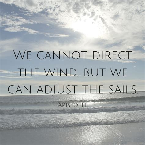 Quot We Cannot Direct The Wind But We Can Adjust The Sails