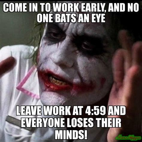 Memes About Work - come in to work early and no one bats an eye leave work