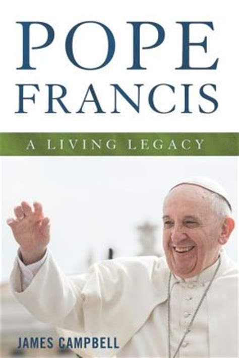 book biography pope francis pope francis a living legacy by james cbell