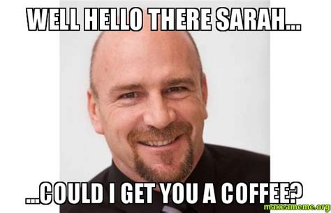 Well Hello There Meme - well hello there sarah could i get you a coffee