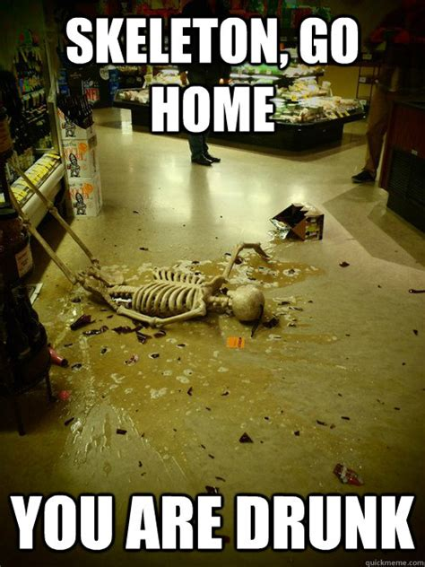 skeleton go home you are skeleton go home quickmeme