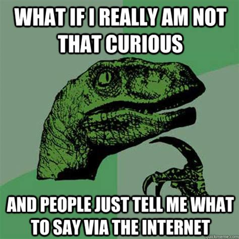Curious Meme - what if i really am not that curious and people just tell