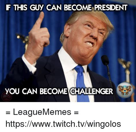 Twitch Memes - f this guy can become president you can become challenger