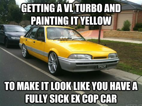 Turbo Car Memes - getting a vl turbo and painting it yellow to make it look
