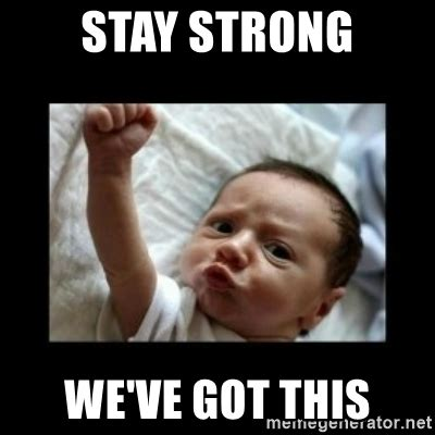 We Got This Meme - stay strong we ve got this stay strong meme meme generator
