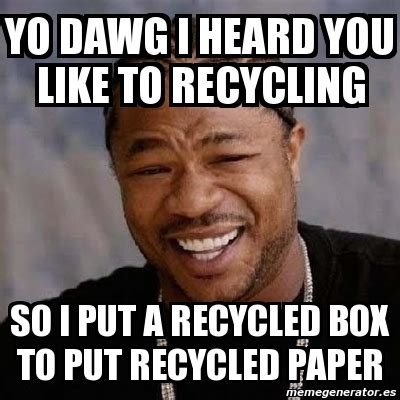 i ma put you to bed meme yo dawg yo dawg i heard you like to recycling so i
