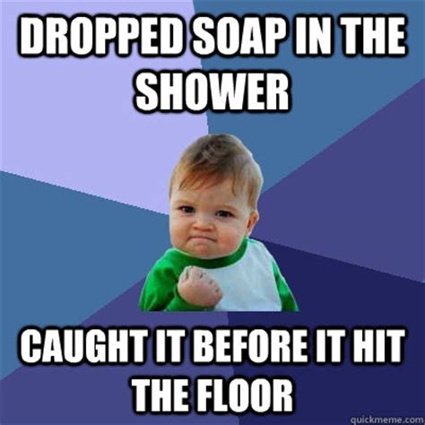 I Hit It First Meme - dropped soap in the shower caught it before it hit the