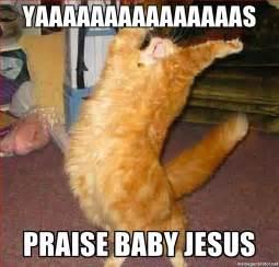Baby Jesus Meme - yaaaaaaaaaaaaaaas praise baby jesus hallelujah cat