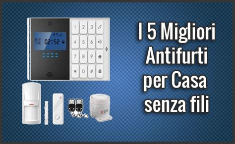 antifurto wireless casa i 5 migliori antifurti per casa senza fili recensioni