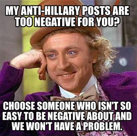 Hilary Meme - meme creator my anti hillary posts are too negative for