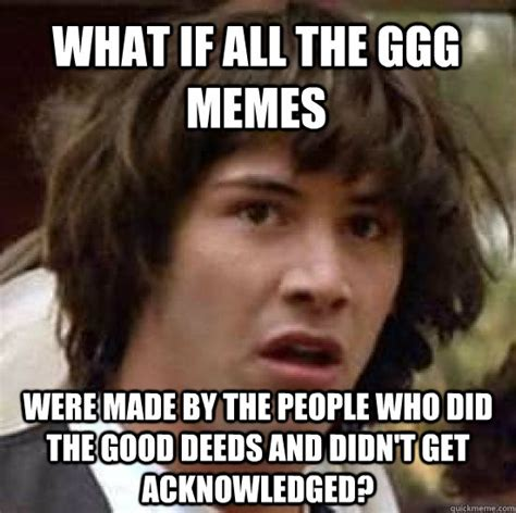 Ggg Meme - what if all the ggg memes were made by the people who did