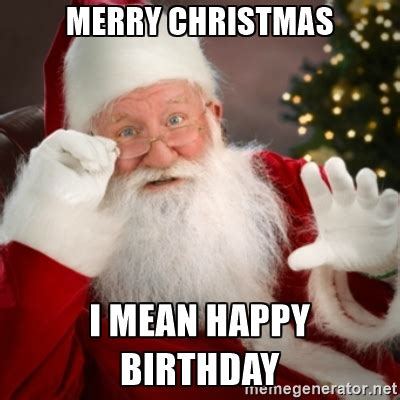 Christmas Birthday Meme - merry christmas i mean happy birthday santa claus meme generator misc pinterest happy