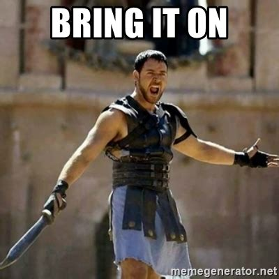 Bring It Meme - bring it on gladiator meme generator