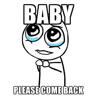Baby Come Back Meme - please guy memes create meme