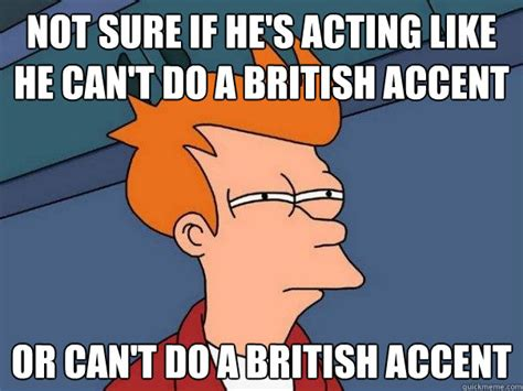 Acting Memes - not sure if he s acting like he can t do a british accent