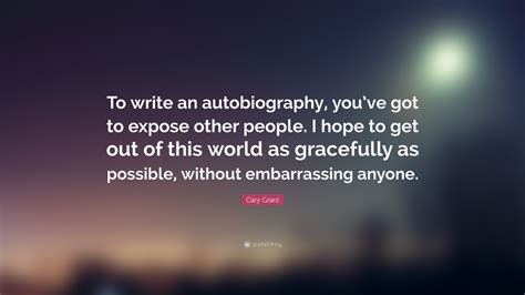 Out Of This World Without Any Space Influence In Sight by Cary Grant Quote To Write An Autobiography You Ve Got