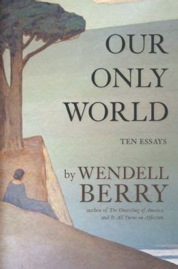 Wendell Berry Essay by Our Only World Ten Essays By Wendell Berry 9781619024885 Hardcover Barnes Noble