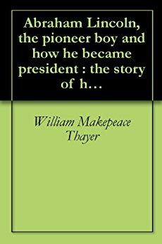 a biography of abraham lincoln the pioneer president amazon com abraham lincoln the pioneer boy and how he